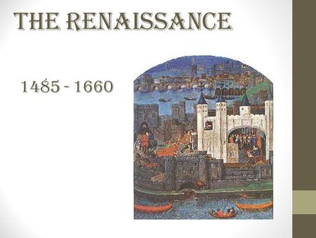 "The Renaissance 1485 - 1660. Rebirth Renaissance comes from the French term meaning ""rebirth"" because of the renewed interest in classical learning that."