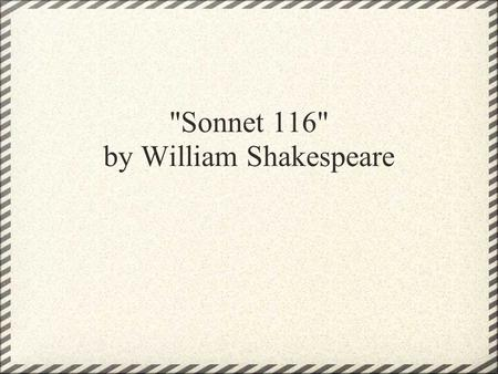 Sonnet 116 by William Shakespeare. Let me not to the marriage of true minds Admit impediments. Love is not love Which alters when it alteration finds,