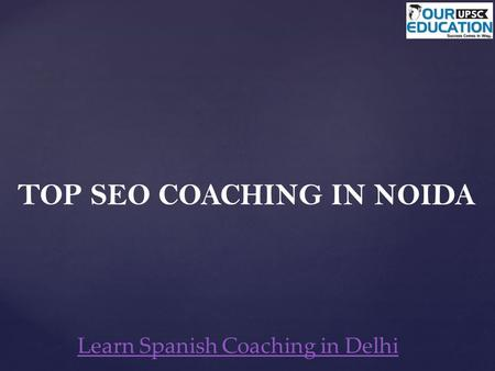 TOP SEO COACHING IN NOIDA Learn Spanish Coaching in Delhi.