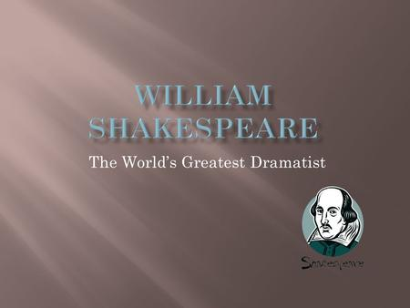 The World's Greatest Dramatist.  Born in 1564 in a small town in England named Stratford-upon-Avon.  Married at age 18 to Anne Hathaway.  Moved to.