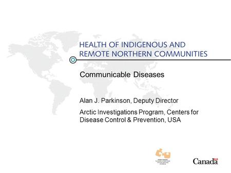 Communicable Diseases Alan J. Parkinson, Deputy Director Arctic Investigations Program, Centers for Disease Control & Prevention, USA.