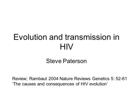 Evolution and transmission in HIV Steve Paterson Review; Rambaut 2004 Nature Reviews Genetics 5: 52-61 'The causes and consequences of HIV evolution'