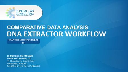 COMPARATIVE DATA ANALYSIS DNA EXTRACTOR WORKFLOW www.clinicallabconsulting.co m Liz Thompson, BA, MB(ASCP) Clinical Lab Consulting, LLC 47 S Meridian St.,