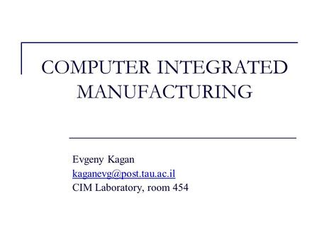COMPUTER INTEGRATED MANUFACTURING Evgeny Kagan CIM Laboratory, room 454.