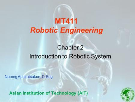 MT411 Robotic Engineering Asian Institution of Technology (AIT) Chapter 2 Introduction to Robotic System Narong Aphiratsakun, D.Eng.