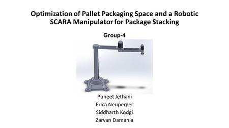 Optimization of Pallet Packaging Space and a Robotic SCARA Manipulator for Package Stacking Group-4 Puneet Jethani Erica Neuperger Siddharth Kodgi Zarvan.