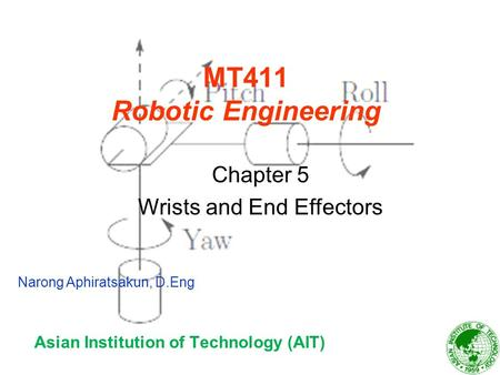 MT411 Robotic Engineering Asian Institution of Technology (AIT) Chapter 5 Wrists and End Effectors Narong Aphiratsakun, D.Eng.