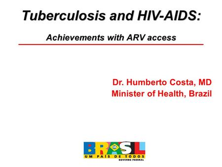 Tuberculosis and HIV-AIDS: Achievements with ARV access Dr. Humberto Costa, MD Minister of Health, Brazil.