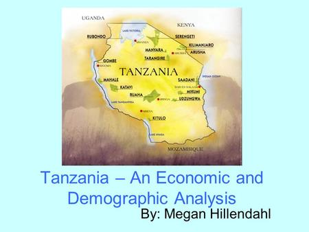 Tanzania – An Economic and Demographic Analysis By: Megan Hillendahl.