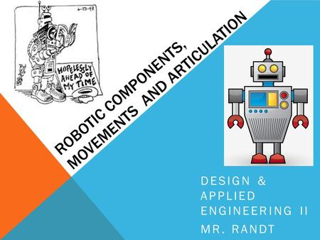 ROBOTIC COMPONENTS, MOVEMENTS AND ARTICULATION DESIGN & APPLIED ENGINEERING II MR. RANDT.
