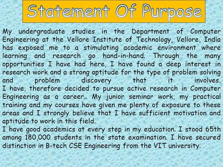 My undergraduate studies in the Department of Computer Engineering at the Vellore Institute of Technology, Vellore, India has exposed me to a stimulating.