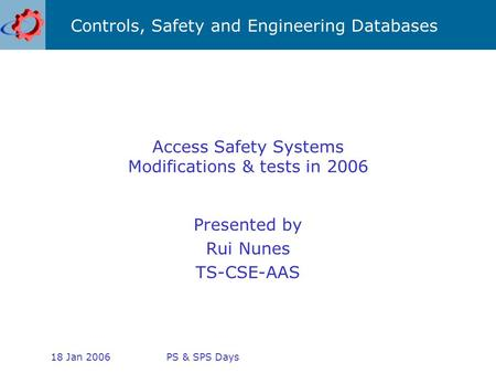 Controls, Safety and Engineering Databases 18 Jan 2006PS & SPS Days Access Safety Systems Modifications & tests in 2006 Presented by Rui Nunes TS-CSE-AAS.