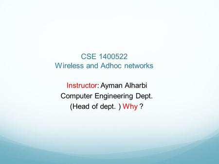 CSE 1400522 Wireless and Adhoc networks Instructor: Ayman Alharbi Computer Engineering Dept. (Head of dept. ) Why ?