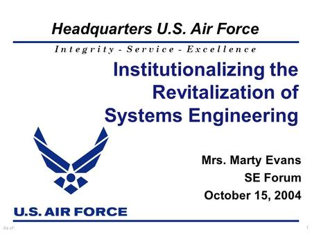 I n t e g r i t y - S e r v i c e - E x c e l l e n c e Headquarters U.S. Air Force As of:1 Mrs. Marty Evans SE Forum October 15, 2004 Institutionalizing.