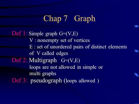 Chap 7 Graph Def 1: Simple graph G=(V,E) V : nonempty set of vertices E : set of unordered pairs of distinct elements of V called edges Def 2: Multigraph.