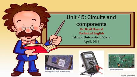 Technical English Unit 45: Circuits and components Dr. Basil Hamed Technical English Islamic University of Gaza April, 2016.