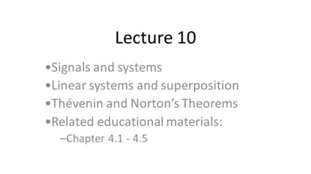 Lecture 10 Signals and systems Linear systems and superposition Thévenin and Norton's Theorems Related educational materials: –Chapter 4.1 - 4.5.