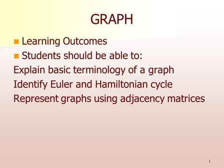 1 GRAPH Learning Outcomes Students should be able to: Explain basic terminology of a graph Identify Euler and Hamiltonian cycle Represent graphs using.