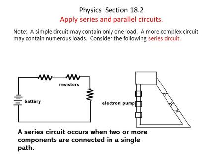 Physics Section 18.2 Apply series and parallel circuits. Note: A simple circuit may contain only one load. A more complex circuit may contain numerous.