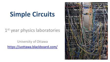 Simple Circuits 1 st year physics laboratories University of Ottawa https://uottawa.blackboard.com/