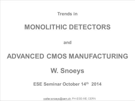Trends in MONOLITHIC DETECTORS and ADVANCED CMOS MANUFACTURING W. Snoeys ESE Seminar October 14 th 2014 PH-ESE-ME,