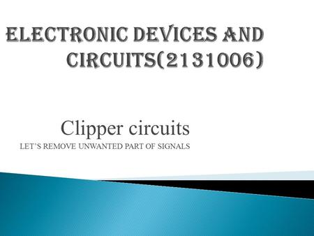 Clipper circuits LET'S REMOVE UNWANTED PART OF SIGNALS.