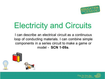 Electricity and Circuits I can describe an electrical circuit as a continuous loop of conducting materials. I can combine simple components in a series.