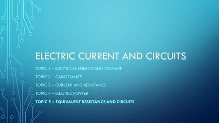 ELECTRIC CURRENT AND CIRCUITS TOPIC 1 – ELECTRICAL ENERGY AND VOLTAGE TOPIC 2 – CAPACITANCE TOPIC 3 – CURRENT AND RESISTANCE TOPIC 4 – ELECTRIC POWER TOPIC.
