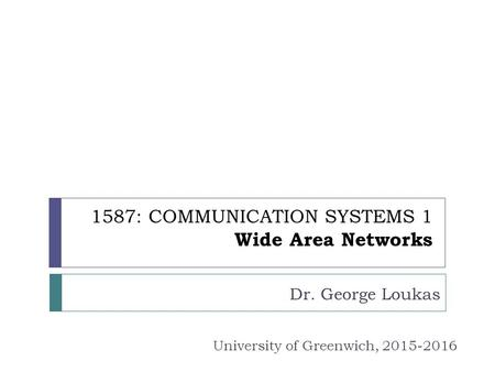 1587: COMMUNICATION SYSTEMS 1 Wide Area Networks Dr. George Loukas University of Greenwich, 2015-2016.