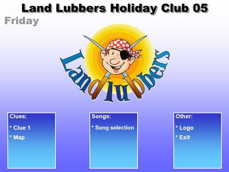 Friday Land Lubbers Holiday Club 05 Clues: * Clue 1 Songs: * Song selection Other: * Logo * Exit* Map.