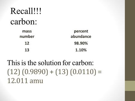 This is the solution for carbon: (12) (0.9890) + (13) (0.0110) = 12.011 amu mass number percent abundance 1298.90% 131.10% Recall!!! carbon: