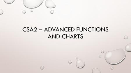 CSA2 – ADVANCED FUNCTIONS AND CHARTS. 2-26-16 (A DAY) & 2-29-16 (B DAY) ADVANCED FUNCTIONS - are used in higher-level operations, such as in conditional.