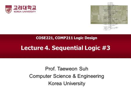 Lecture 4. Sequential Logic #3 Prof. Taeweon Suh Computer Science & Engineering Korea University COSE221, COMP211 Logic Design.