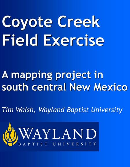 Coyote Creek Field Exercise A mapping project in south central New Mexico Tim Walsh, Wayland Baptist University.