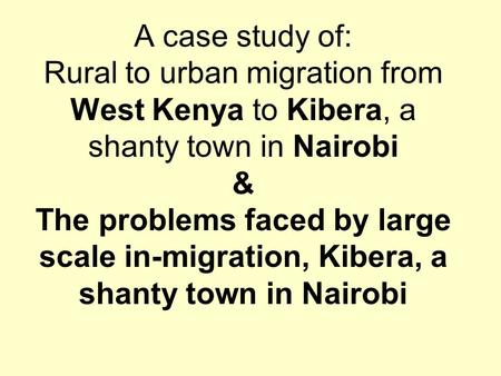 A case study of: Rural to urban migration from West Kenya to Kibera, a shanty town in Nairobi & The problems faced by large scale in-migration, Kibera,