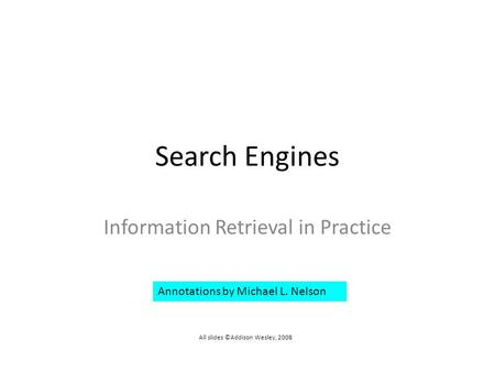 Search Engines Information Retrieval in Practice All slides ©Addison Wesley, 2008 Annotations by Michael L. Nelson.