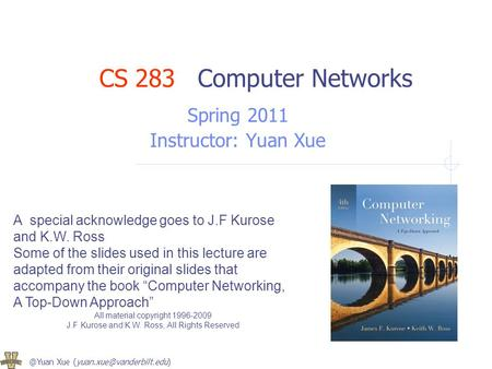 @Yuan Xue A special acknowledge goes to J.F Kurose and K.W. Ross Some of the slides used in this lecture are adapted from their.
