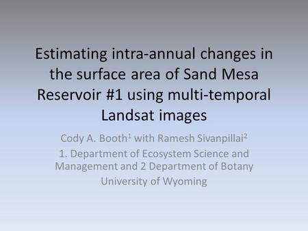 Estimating intra-annual changes in the surface area of Sand Mesa Reservoir #1 using multi-temporal Landsat images Cody A. Booth 1 with Ramesh Sivanpillai.