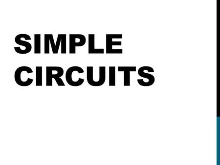SIMPLE CIRCUITS. DC CIRCUITS DC cicuits include a power supply, one or more load devices that convert electrical energy into another type of energy, and.