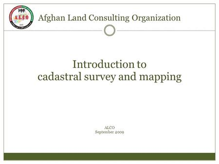 Afghan Land Consulting Organization Introduction to cadastral survey and mapping ALCO September 2009.