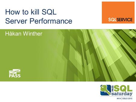 How to kill SQL Server Performance Håkan Winther.