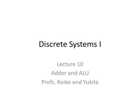 Discrete Systems I Lecture 10 Adder and ALU Profs. Koike and Yukita.