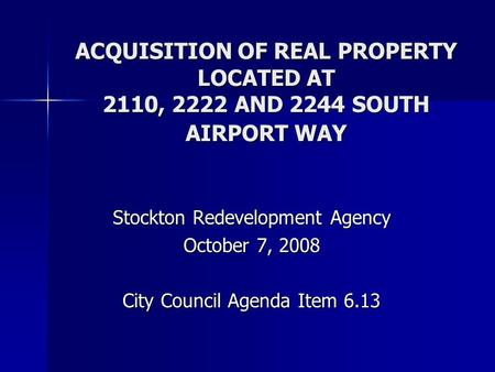 ACQUISITION OF REAL PROPERTY LOCATED AT 2110, 2222 AND 2244 SOUTH AIRPORT WAY Stockton Redevelopment Agency October 7, 2008 City Council Agenda Item 6.13.