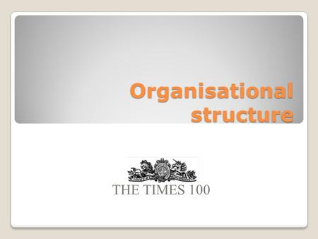 Organisational structure THE TIMES 100. Internal structure of firms In small firms: Each worker may undertake a range of roles The structure may be informal.