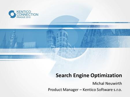 Search Engine Optimization Michal Neuwirth Product Manager – Kentico Software s.r.o.