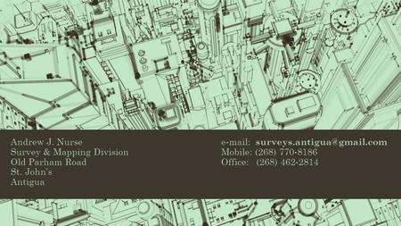 Andrew J. Nurse  Survey & Mapping DivisionMobile: (268) 770-8186 Old Parham RoadOffice: (268) 462-2814 St. John's Antigua.