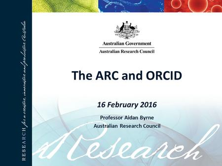 The ARC and ORCID 16 February 2016 Professor Aidan Byrne Australian Research Council.