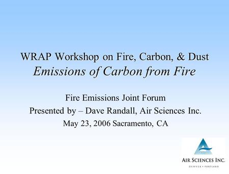 WRAP Workshop on Fire, Carbon, & Dust Emissions of Carbon from Fire Fire Emissions Joint Forum Presented by – Dave Randall, Air Sciences Inc. May 23, 2006.