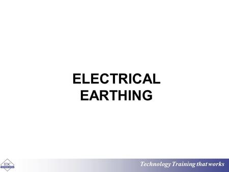 Technology Training that works ELECTRICAL EARTHING.