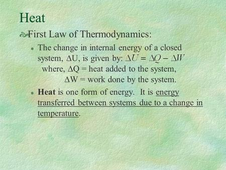Heat  First Law of Thermodynamics: The change in internal energy of a closed system,  U, is given by: where,  Q = heat added to the system,  W = work.
